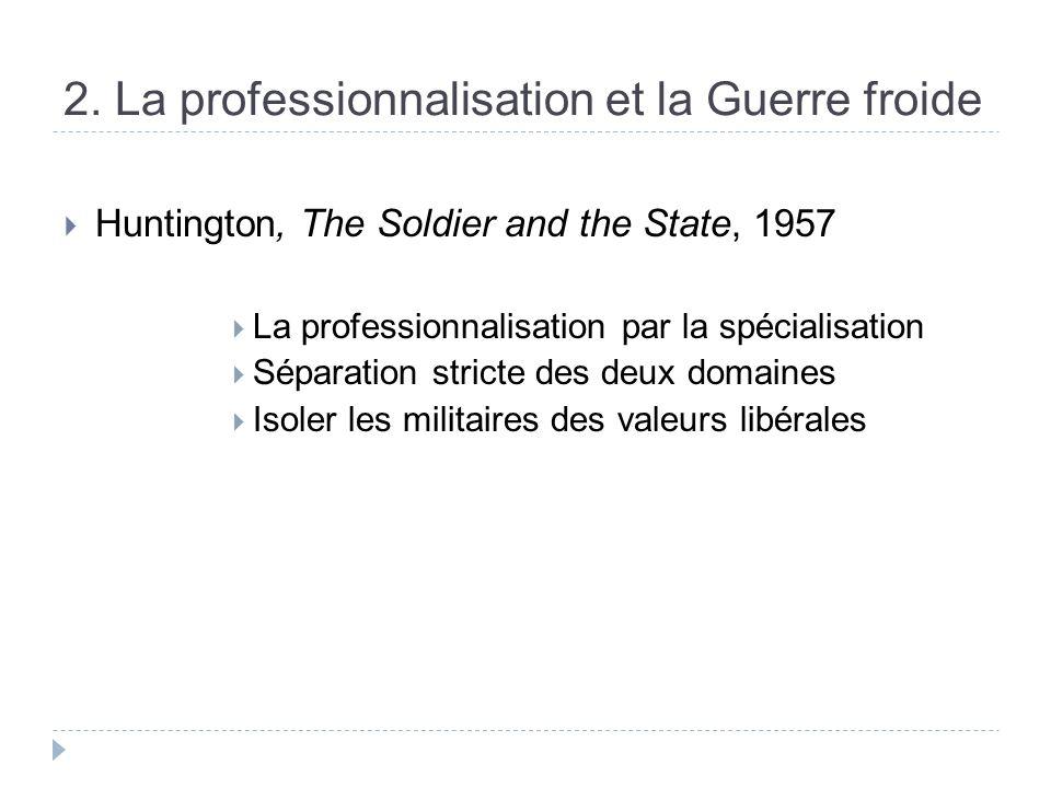 2. La professionnalisation et la Guerre froide Huntington, The Soldier and the State, 1957 La professionnalisation par la spécialisation Séparation st