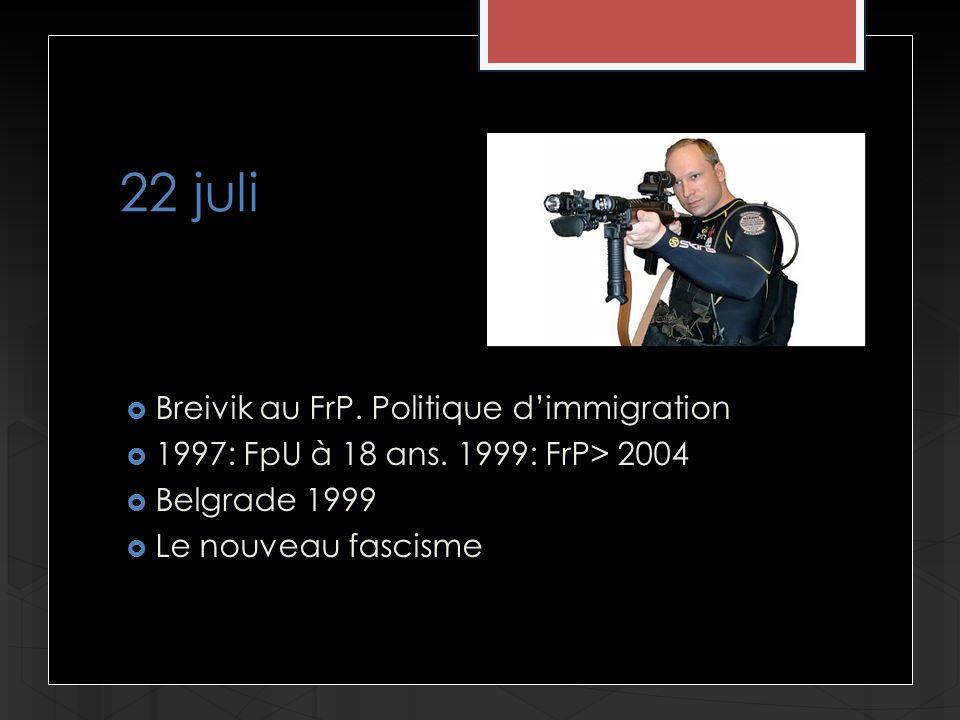 22 juli Breivik au FrP. Politique dimmigration 1997: FpU à 18 ans. 1999: FrP> 2004 Belgrade 1999 Le nouveau fascisme