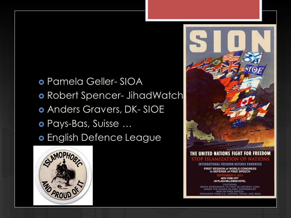 Pamela Geller- SIOA Robert Spencer- JihadWatch Anders Gravers, DK- SIOE Pays-Bas, Suisse … English Defence League