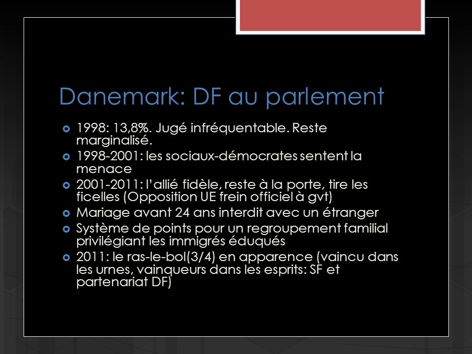Danemark: DF au parlement 1998: 13,8%. Jugé infréquentable. Reste marginalisé. 1998-2001: les sociaux-démocrates sentent la menace 2001-2011: lallié f