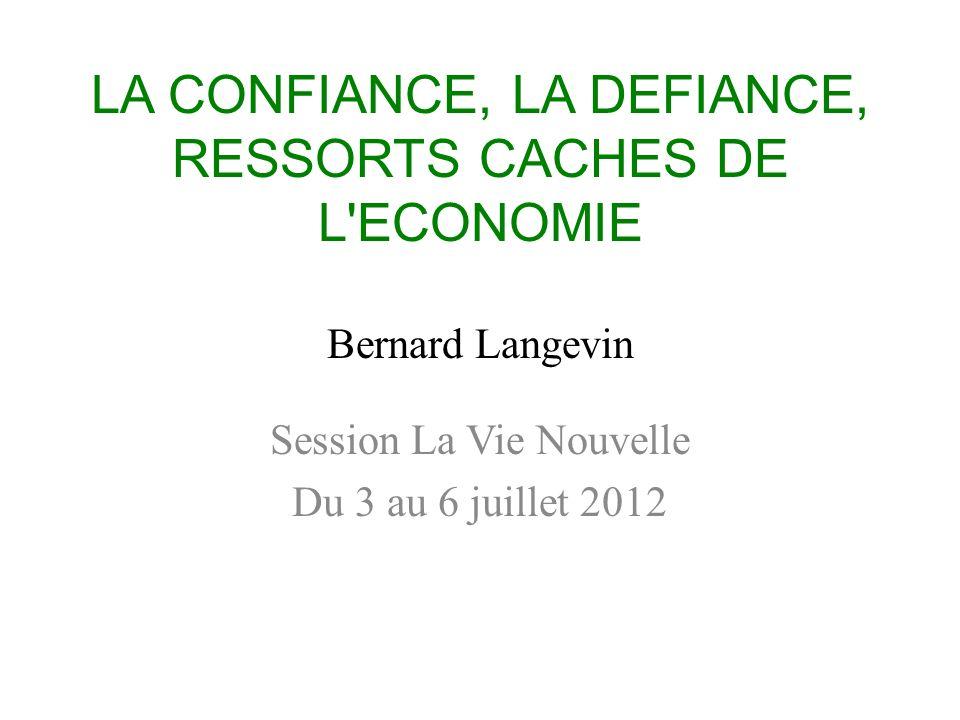 LA CONFIANCE, LA DEFIANCE, RESSORTS CACHES DE L ECONOMIE Bernard Langevin Session La Vie Nouvelle Du 3 au 6 juillet 2012