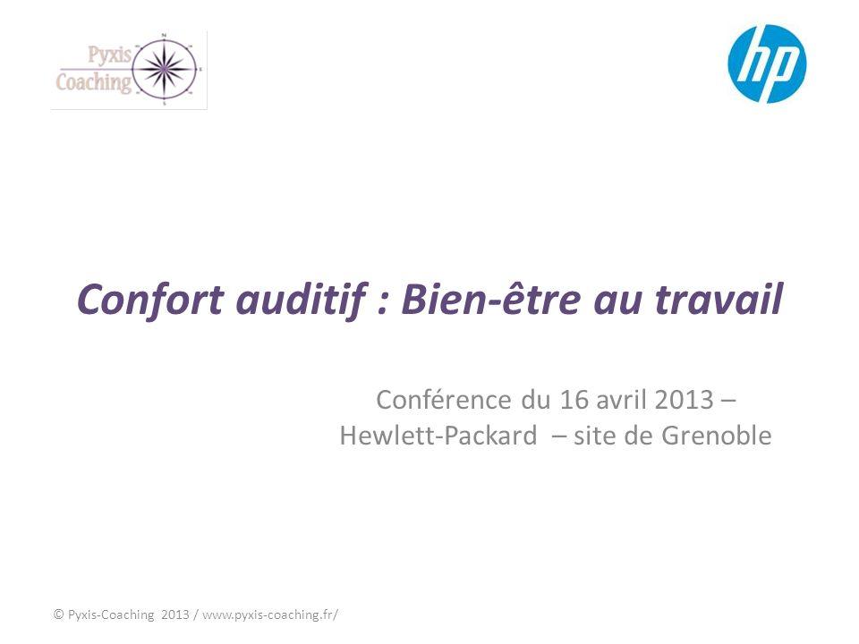 Confort auditif : Bien-être au travail Conférence du 16 avril 2013 – Hewlett-Packard – site de Grenoble © Pyxis-Coaching 2013 / www.pyxis-coaching.fr/