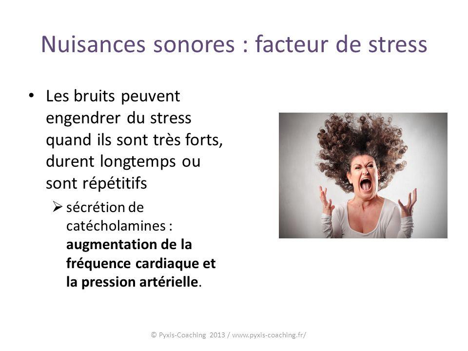 Nuisances sonores : facteur de stress Les bruits peuvent engendrer du stress quand ils sont très forts, durent longtemps ou sont répétitifs sécrétion de catécholamines : augmentation de la fréquence cardiaque et la pression artérielle.