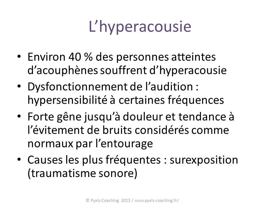 Lhyperacousie Environ 40 % des personnes atteintes dacouphènes souffrent dhyperacousie Dysfonctionnement de laudition : hypersensibilité à certaines fréquences Forte gêne jusquà douleur et tendance à lévitement de bruits considérés comme normaux par lentourage Causes les plus fréquentes : surexposition (traumatisme sonore) © Pyxis-Coaching 2013 / www.pyxis-coaching.fr/