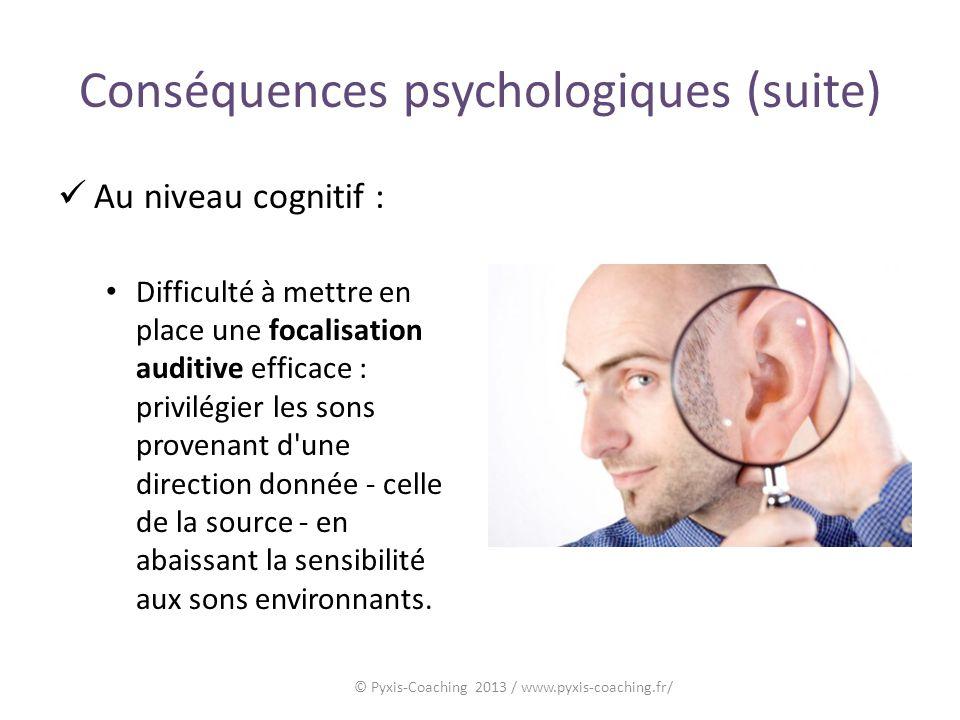 Conséquences psychologiques (suite) Au niveau cognitif : Difficulté à mettre en place une focalisation auditive efficace : privilégier les sons provenant d une direction donnée - celle de la source - en abaissant la sensibilité aux sons environnants.