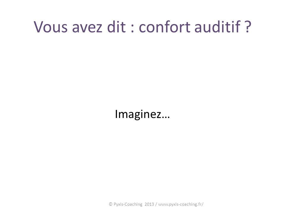 Vous avez dit : confort auditif ? Imaginez… © Pyxis-Coaching 2013 / www.pyxis-coaching.fr/