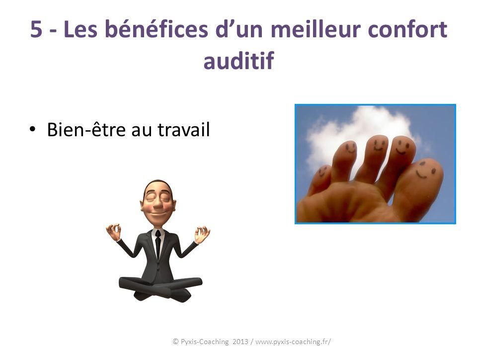 5 - Les bénéfices dun meilleur confort auditif Bien-être au travail © Pyxis-Coaching 2013 / www.pyxis-coaching.fr/