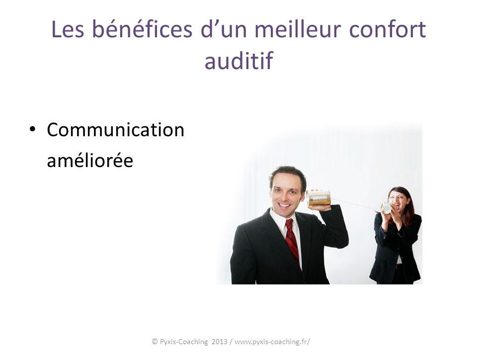 Les bénéfices dun meilleur confort auditif Communication améliorée © Pyxis-Coaching 2013 / www.pyxis-coaching.fr/