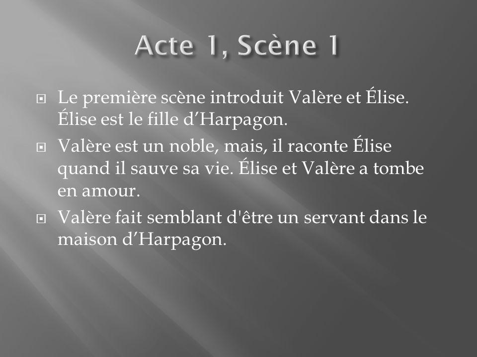 Le première scène introduit Valère et Élise. Élise est le fille dHarpagon. Valère est un noble, mais, il raconte Élise quand il sauve sa vie. Élise et
