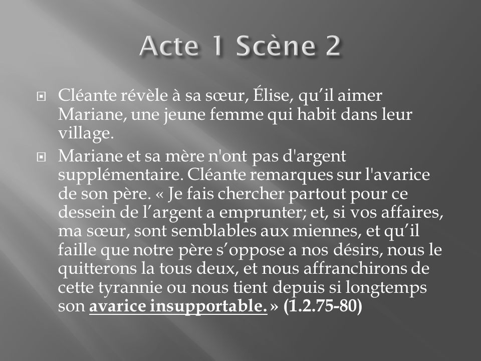 Cléante révèle à sa sœur, Élise, quil aimer Mariane, une jeune femme qui habit dans leur village. Mariane et sa mère n'ont pas d'argent supplémentaire