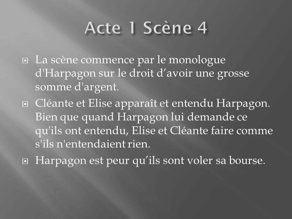 La scène commence par le monologue d'Harpagon sur le droit davoir une grosse somme d'argent. Cléante et Elise apparaît et entendu Harpagon. Bien que q
