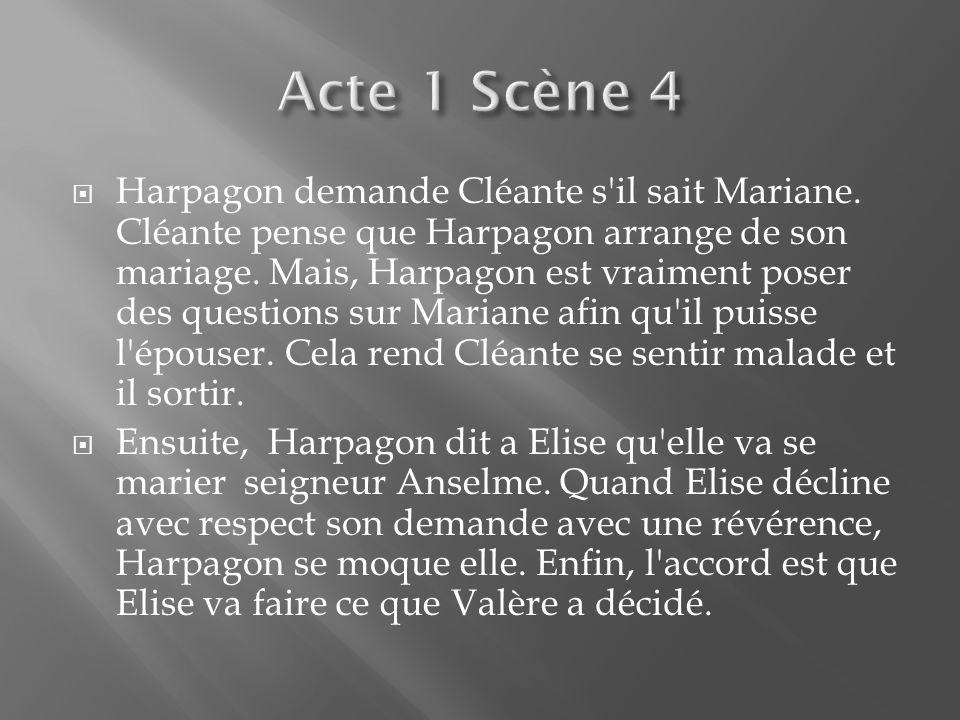 Harpagon demande Cléante s'il sait Mariane. Cléante pense que Harpagon arrange de son mariage. Mais, Harpagon est vraiment poser des questions sur Mar