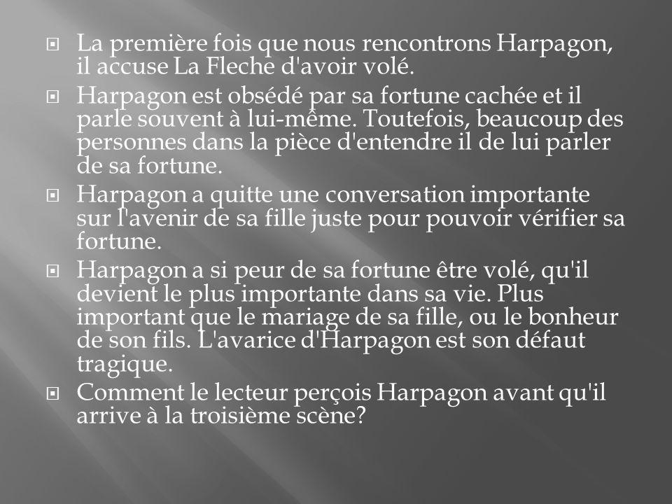 La première fois que nous rencontrons Harpagon, il accuse La Fleche d'avoir volé. Harpagon est obsédé par sa fortune cachée et il parle souvent à lui-