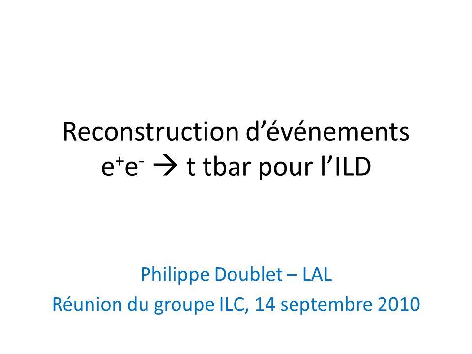 Reconstruction dévénements e + e - t tbar pour lILD Philippe Doublet – LAL Réunion du groupe ILC, 14 septembre 2010