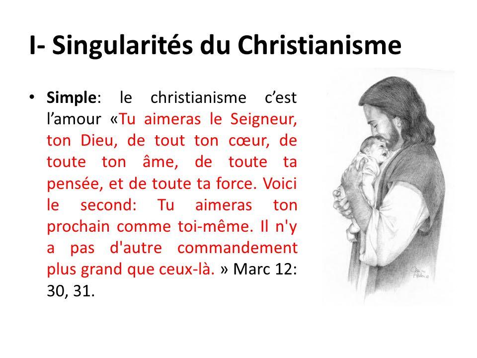 I- Singularités du Christianisme Simple: le christianisme cest lamour «Tu aimeras le Seigneur, ton Dieu, de tout ton cœur, de toute ton âme, de toute
