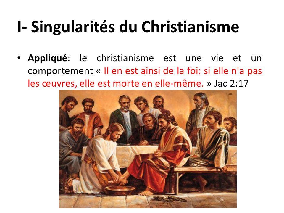 I- Singularités du Christianisme Appliqué: le christianisme est une vie et un comportement « Il en est ainsi de la foi: si elle n'a pas les œuvres, el