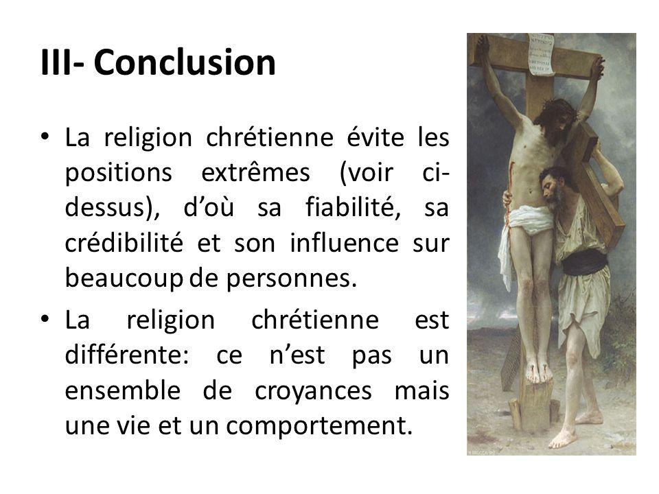 III- Conclusion La religion chrétienne évite les positions extrêmes (voir ci- dessus), doù sa fiabilité, sa crédibilité et son influence sur beaucoup