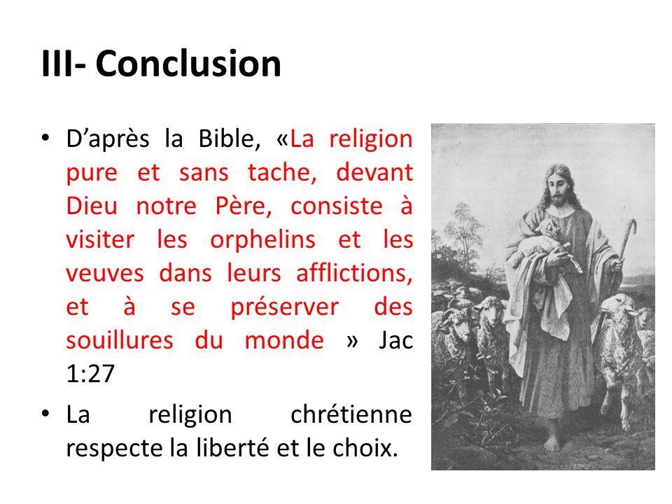 III- Conclusion Daprès la Bible, «La religion pure et sans tache, devant Dieu notre Père, consiste à visiter les orphelins et les veuves dans leurs af