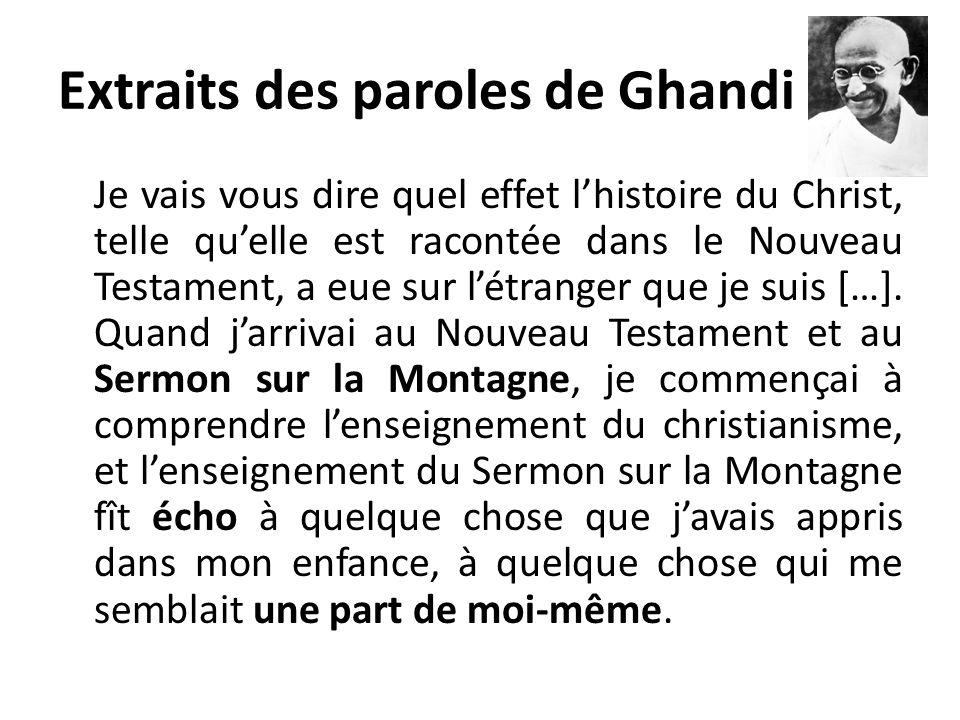 Extraits des paroles de Ghandi Je vais vous dire quel effet lhistoire du Christ, telle quelle est racontée dans le Nouveau Testament, a eue sur létran