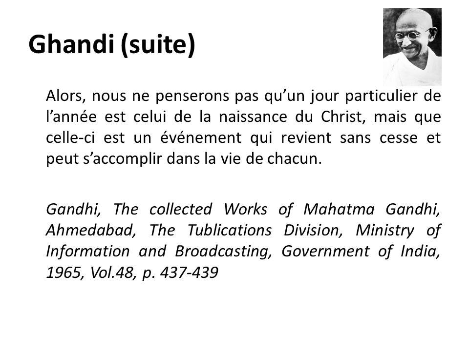 Ghandi (suite) Alors, nous ne penserons pas quun jour particulier de lannée est celui de la naissance du Christ, mais que celle-ci est un événement qu