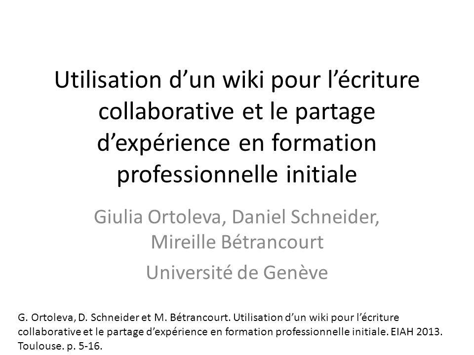 Utilisation dun wiki pour lécriture collaborative et le partage dexpérience en formation professionnelle initiale Giulia Ortoleva, Daniel Schneider, Mireille Bétrancourt Université de Genève G.