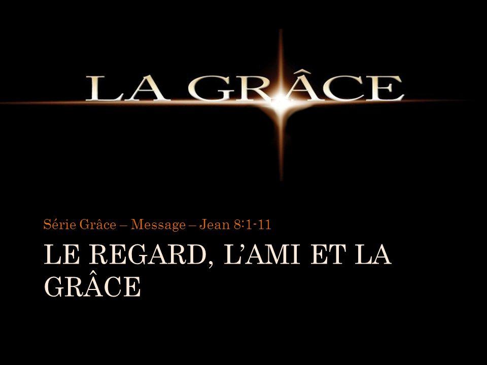 LE REGARD, LAMI ET LA GRÂCE Série Grâce – Message – Jean 8:1-11