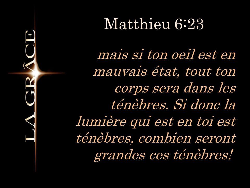 Matthieu 6:23 mais si ton oeil est en mauvais état, tout ton corps sera dans les ténèbres.