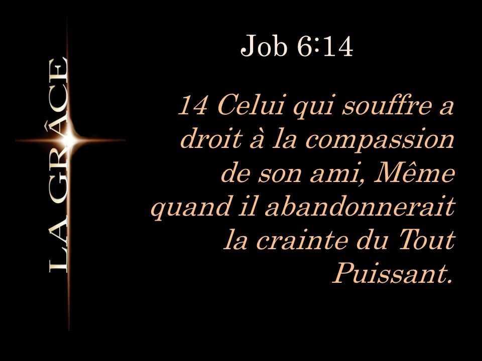 Job 6:14 14 Celui qui souffre a droit à la compassion de son ami, Même quand il abandonnerait la crainte du Tout Puissant.