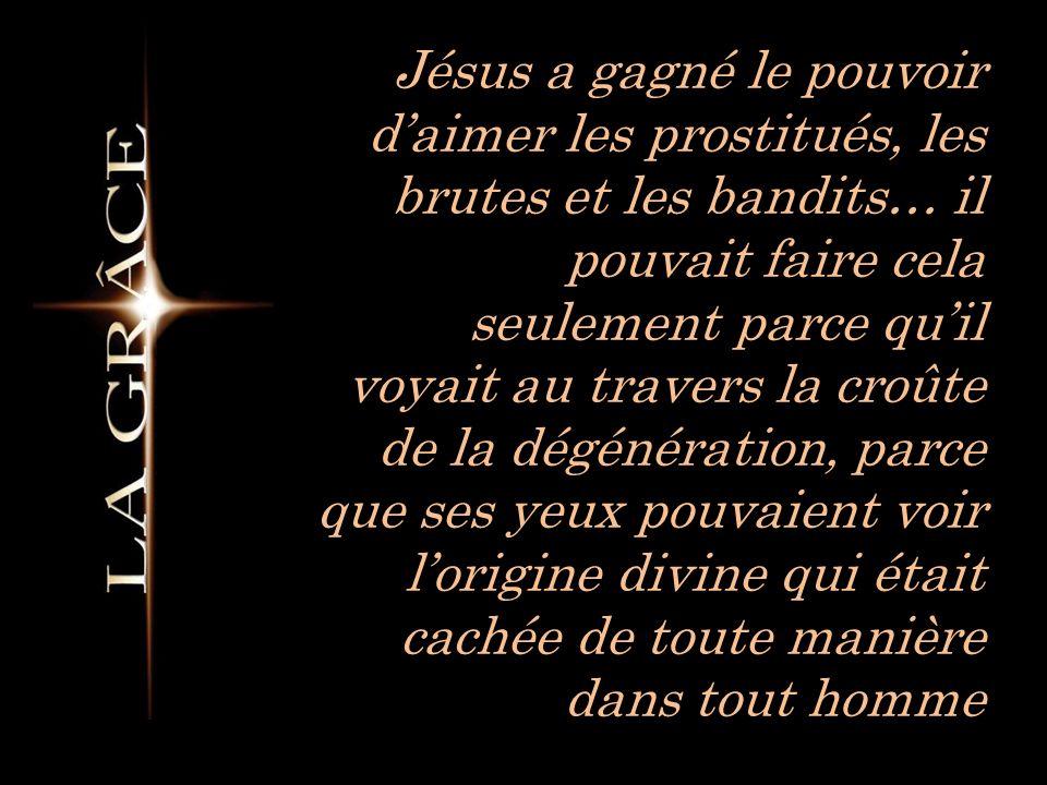 Jésus a gagné le pouvoir daimer les prostitués, les brutes et les bandits… il pouvait faire cela seulement parce quil voyait au travers la croûte de la dégénération, parce que ses yeux pouvaient voir lorigine divine qui était cachée de toute manière dans tout homme