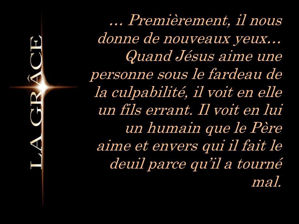 … Premièrement, il nous donne de nouveaux yeux… Quand Jésus aime une personne sous le fardeau de la culpabilité, il voit en elle un fils errant.