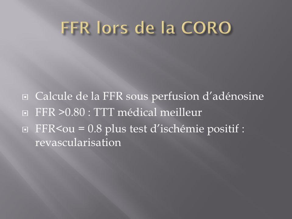 Calcule de la FFR sous perfusion dadénosine FFR >0.80 : TTT médical meilleur FFR<ou = 0.8 plus test dischémie positif : revascularisation