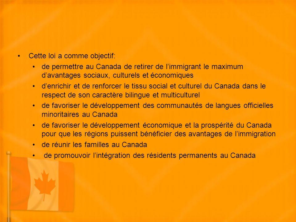 Cette loi a comme objectif: de permettre au Canada de retirer de limmigrant le maximum davantages sociaux, culturels et économiques denrichir et de renforcer le tissu social et culturel du Canada dans le respect de son caractère bilingue et multiculturel de favoriser le développement des communautés de langues officielles minoritaires au Canada de favoriser le développement économique et la prospérité du Canada pour que les régions puissent bénéficier des avantages de limmigration de réunir les familles au Canada de promouvoir lintégration des résidents permanents au Canada