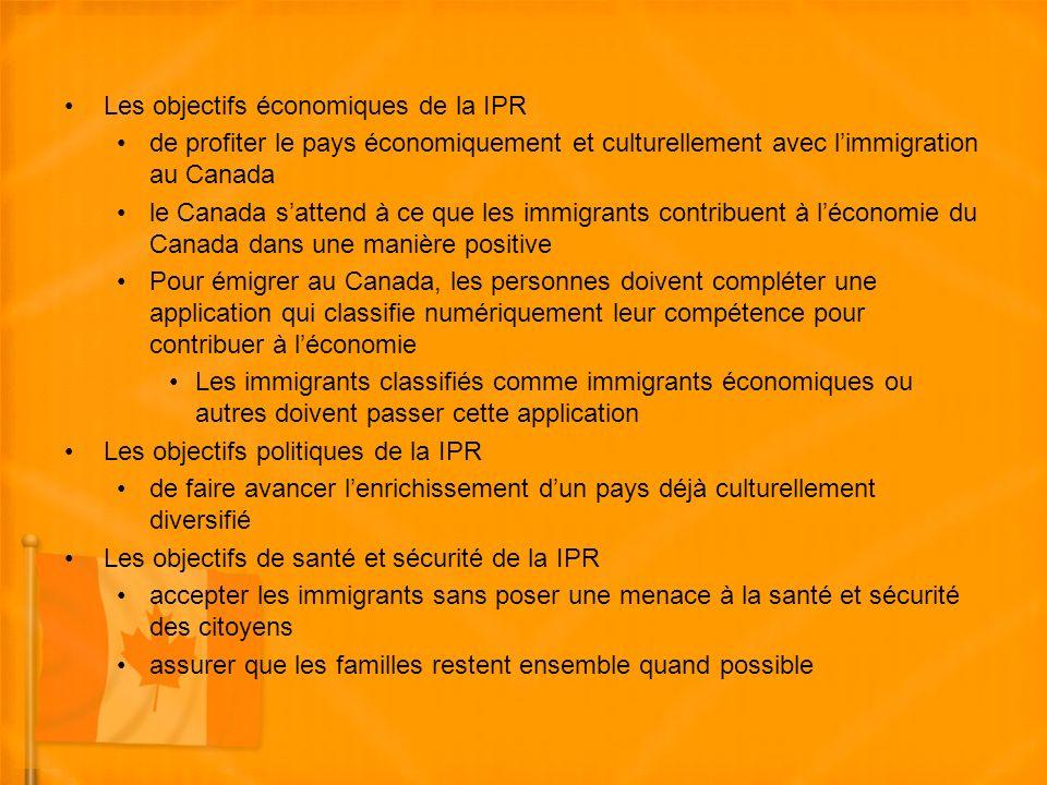 Les objectifs économiques de la IPR de profiter le pays économiquement et culturellement avec limmigration au Canada le Canada sattend à ce que les immigrants contribuent à léconomie du Canada dans une manière positive Pour émigrer au Canada, les personnes doivent compléter une application qui classifie numériquement leur compétence pour contribuer à léconomie Les immigrants classifiés comme immigrants économiques ou autres doivent passer cette application Les objectifs politiques de la IPR de faire avancer lenrichissement dun pays déjà culturellement diversifié Les objectifs de santé et sécurité de la IPR accepter les immigrants sans poser une menace à la santé et sécurité des citoyens assurer que les familles restent ensemble quand possible