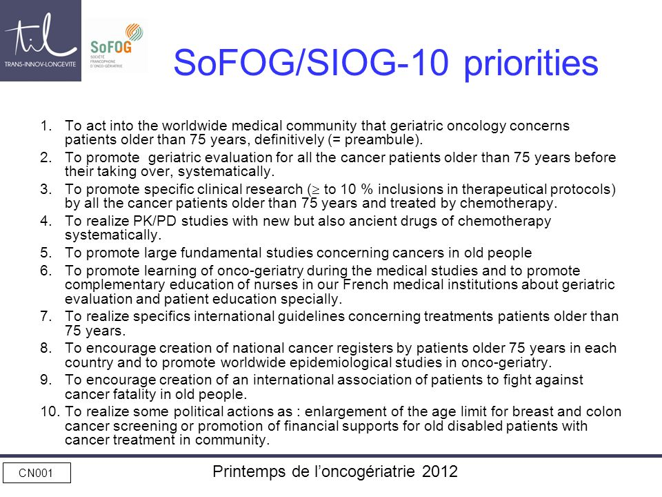 CN001 Printemps de loncogériatrie 2012 SoFOG/SIOG-10 priorities 1.To act into the worldwide medical community that geriatric oncology concerns patient