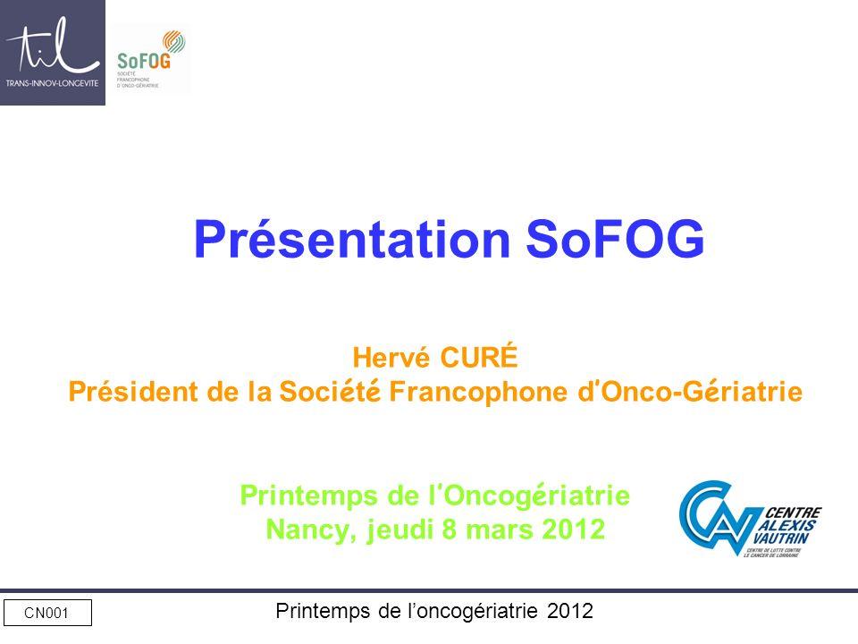 CN001 Printemps de loncogériatrie 2012 Présentation SoFOG Hervé CURÉ Président de la Soci é t é Francophone d Onco-G é riatrie Printemps de l Oncog é