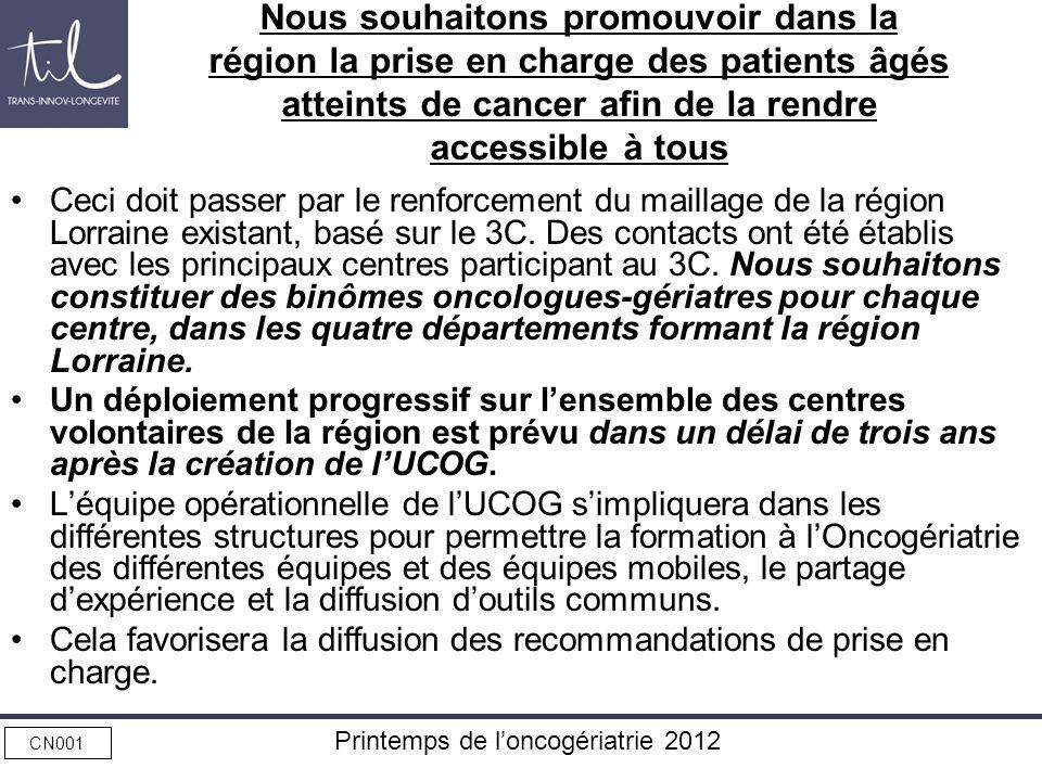 CN001 Printemps de loncogériatrie 2012 Nous souhaitons promouvoir dans la région la prise en charge des patients âgés atteints de cancer afin de la re