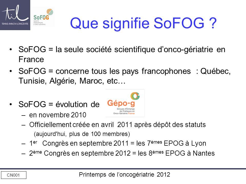 CN001 Printemps de loncogériatrie 2012 Que signifie SoFOG ? SoFOG = la seule société scientifique donco-gériatrie en France SoFOG = concerne tous les