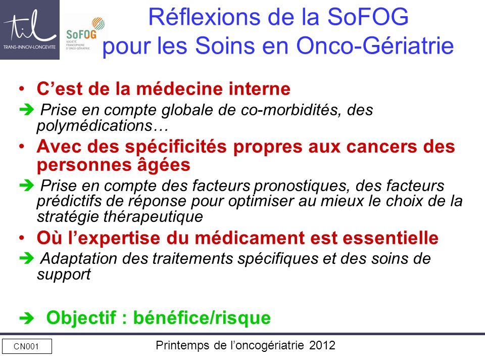 CN001 Printemps de loncogériatrie 2012 Réflexions de la SoFOG pour lOrganisation des Soins Importance de la collégialité des décisions pour optimiser la prise en charge RCP +++ Nécessité dune adaptation des soins de support : VVC, anti-émétiques, FCH, nutrition, etc… Facilitation de laccès à la recherche clinique Nécessité dune organisation rigoureuse des soins de suite : médecin généraliste, SSR, HAD Besoin dune évaluation en continue des pratiques en onco-gériatrie Objectif : un parcours de soins spécifique