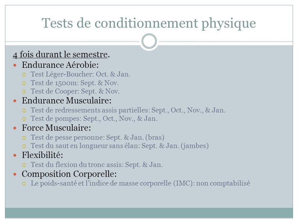 Tests de conditionnement physique 4 fois durant le semestre. Endurance Aérobie: Test Léger-Boucher: Oct. & Jan. Test de 1500m: Sept. & Nov. Test de Co