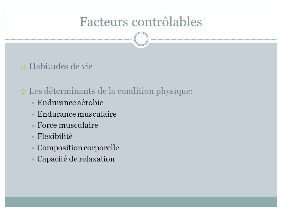 Facteurs contrôlables Habitudes de vie Les déterminants de la condition physique: Endurance aérobie Endurance musculaire Force musculaire Flexibilité Composition corporelle Capacité de relaxation