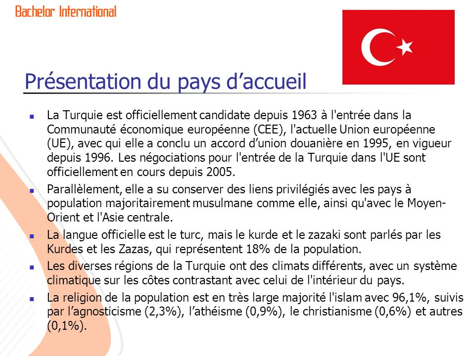 Présentation du pays daccueil La Turquie est officiellement candidate depuis 1963 à l entrée dans la Communauté économique européenne (CEE), l actuelle Union européenne (UE), avec qui elle a conclu un accord dunion douanière en 1995, en vigueur depuis 1996.