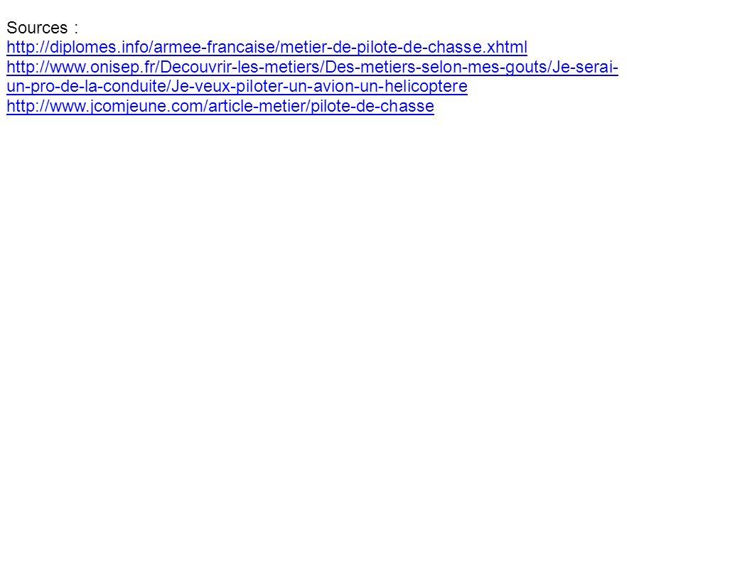 Sources : http://diplomes.info/armee-francaise/metier-de-pilote-de-chasse.xhtml http://www.onisep.fr/Decouvrir-les-metiers/Des-metiers-selon-mes-gouts