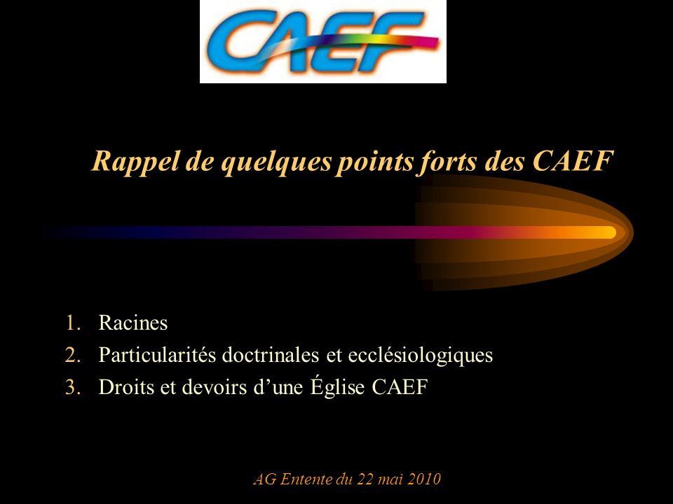 Rappel de quelques points forts des CAEF 1.Racines 2.Particularités doctrinales et ecclésiologiques 3.Droits et devoirs dune Église CAEF AG Entente du 22 mai 2010