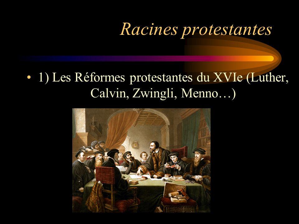 Racines protestantes 1) Les Réformes protestantes du XVIe (Luther, Calvin, Zwingli, Menno…)