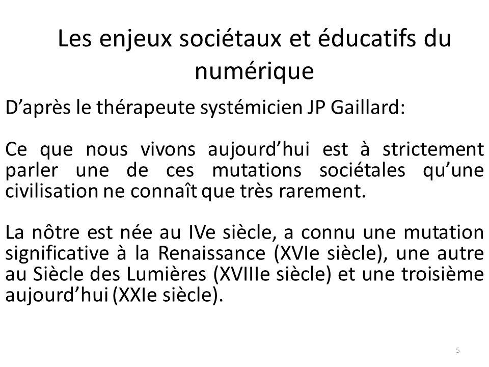 Les enjeux sociétaux et éducatifs du numérique 5 Daprès le thérapeute systémicien JP Gaillard: Ce que nous vivons aujourdhui est à strictement parler une de ces mutations sociétales quune civilisation ne connaît que très rarement.