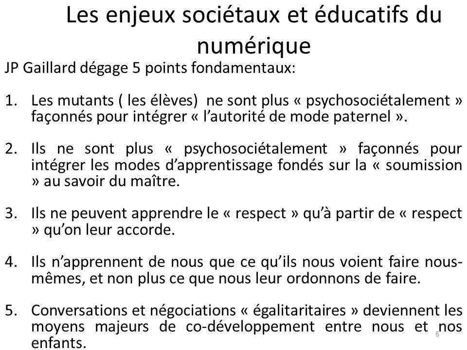 Les enjeux sociétaux et éducatifs du numérique 6 JP Gaillard dégage 5 points fondamentaux: 1.Les mutants ( les élèves) ne sont plus « psychosociétalement » façonnés pour intégrer « lautorité de mode paternel ».