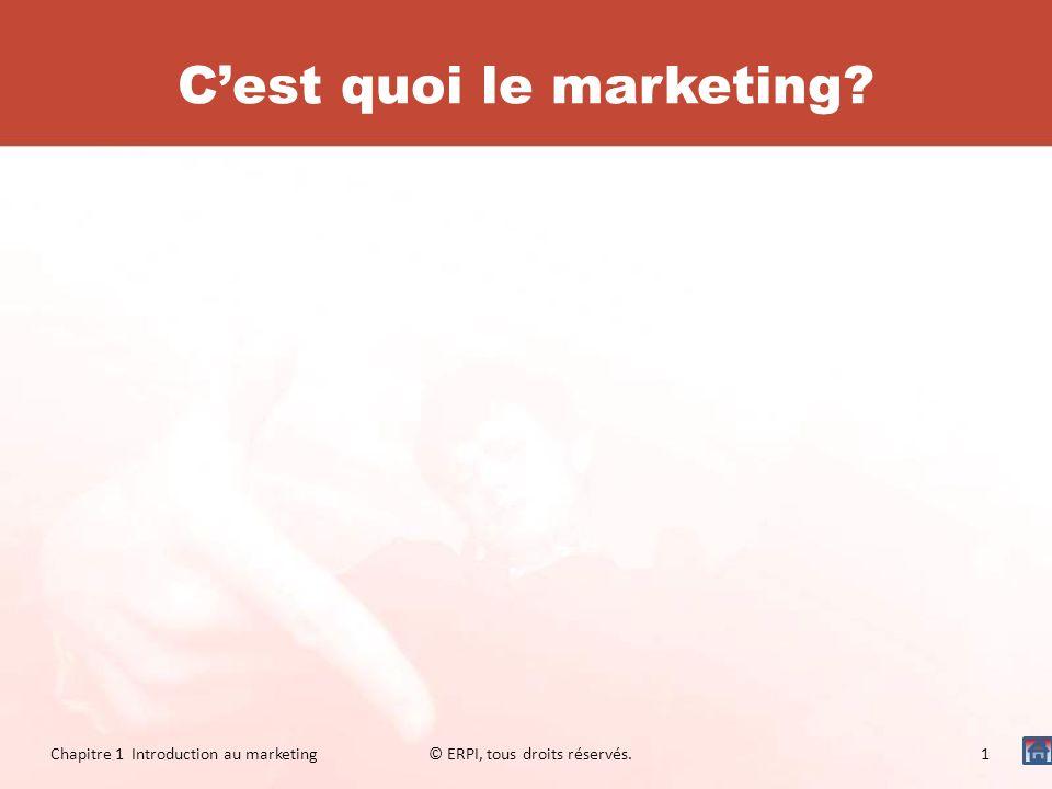 Cest quoi le marketing? Chapitre 1 Introduction au marketing© ERPI, tous droits réservés.1