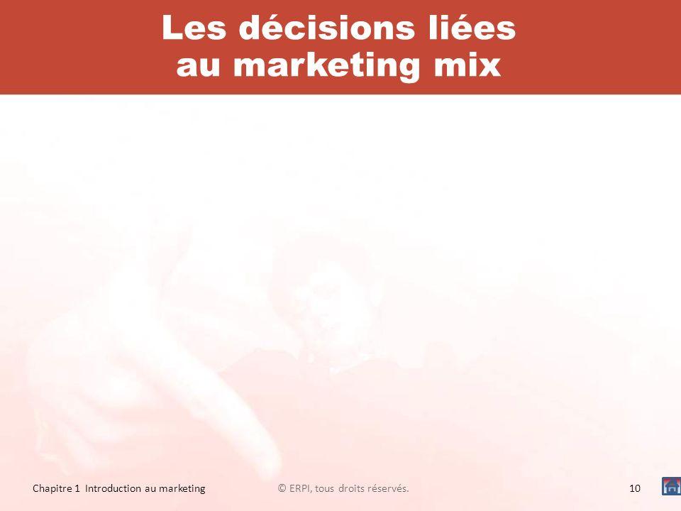 Les décisions liées au marketing mix © ERPI, tous droits réservés.10 Chapitre 1 Introduction au marketing