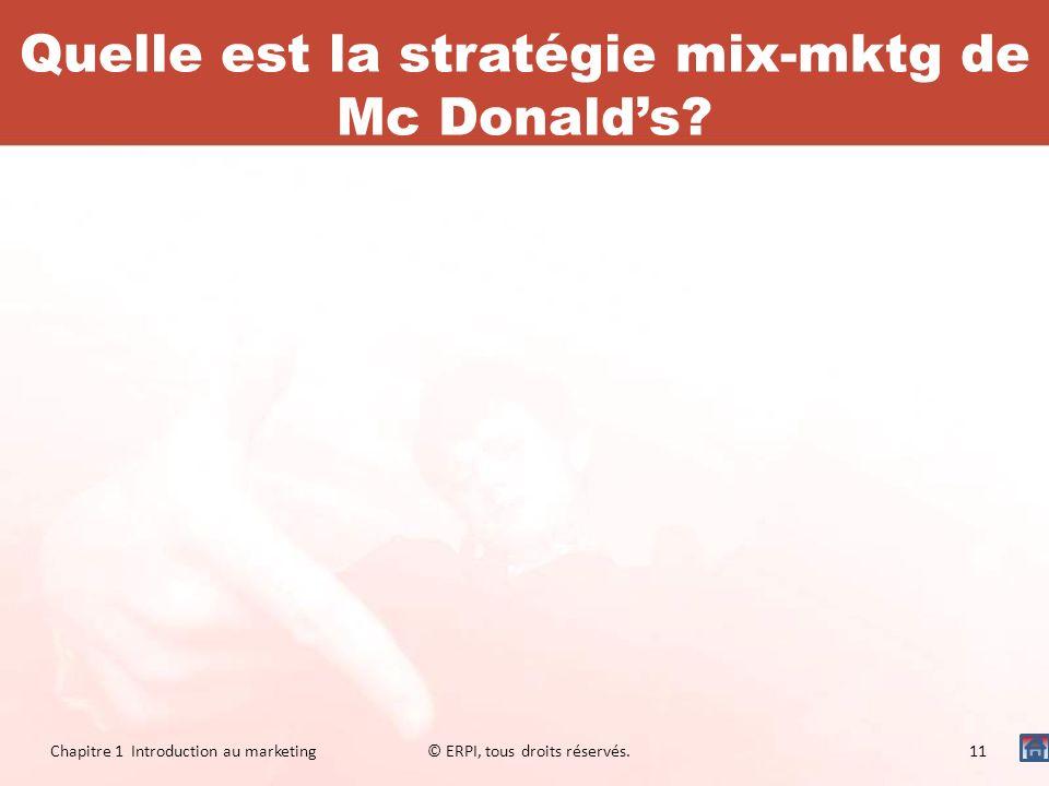 Quelle est la stratégie mix-mktg de Mc Donalds? Chapitre 1 Introduction au marketing© ERPI, tous droits réservés.11