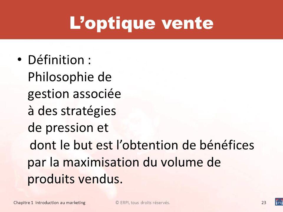 Loptique vente Définition : Philosophie de gestion associée à des stratégies de pression et © ERPI, tous droits réservés.23 Chapitre 1 Introduction au